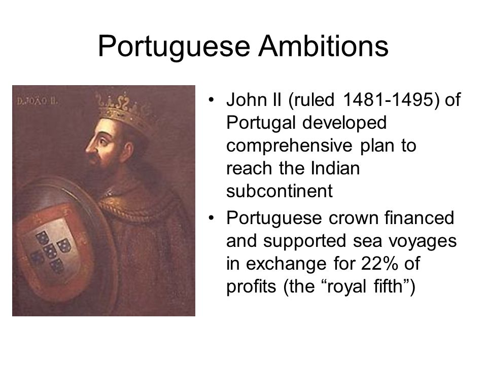 Portuguese Ambitions John II (ruled 1481-1495) of Portugal developed comprehensive plan to reach the Indian subcontinent Portuguese crown financed and supported sea voyages in exchange for 22% of profits (the royal fifth )