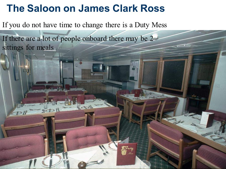 The Saloon on James Clark Ross If you do not have time to change there is a Duty Mess If there are a lot of people onboard there may be 2 sittings for