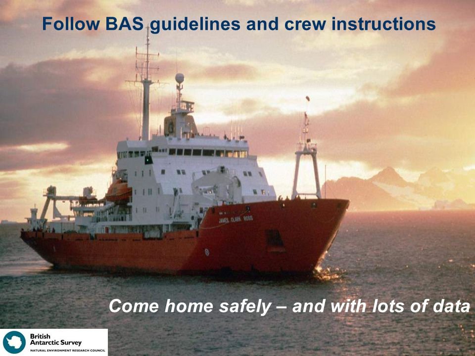 Follow BAS guidelines and crew instructions Come home safely – and with lots of data