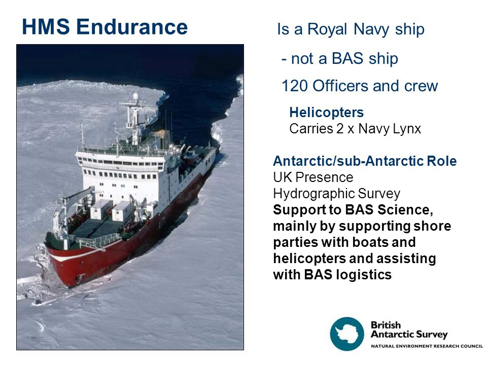 HMS Endurance Is a Royal Navy ship - not a BAS ship 120 Officers and crew Helicopters Carries 2 x Navy Lynx Antarctic/sub-Antarctic Role UK Presence H