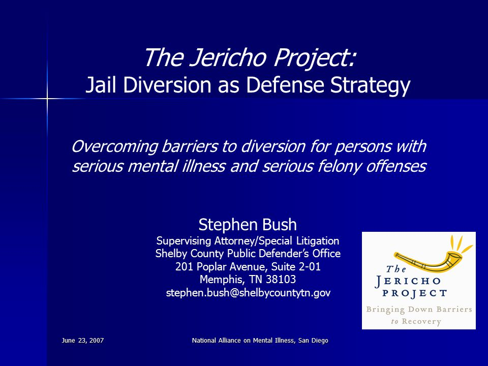 June 23, 2007National Alliance on Mental Illness, San Diego The Jericho Project: Jail Diversion as Defense Strategy Overcoming barriers to diversion f