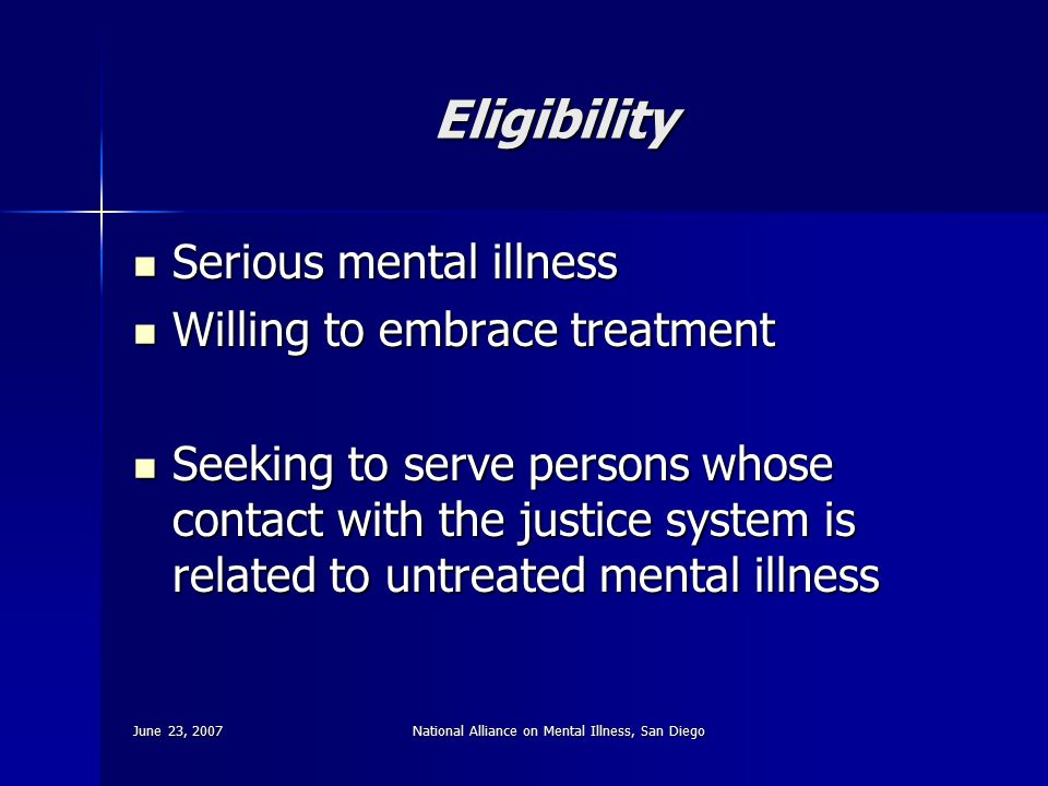 June 23, 2007National Alliance on Mental Illness, San Diego Eligibility Serious mental illness Serious mental illness Willing to embrace treatment Wil