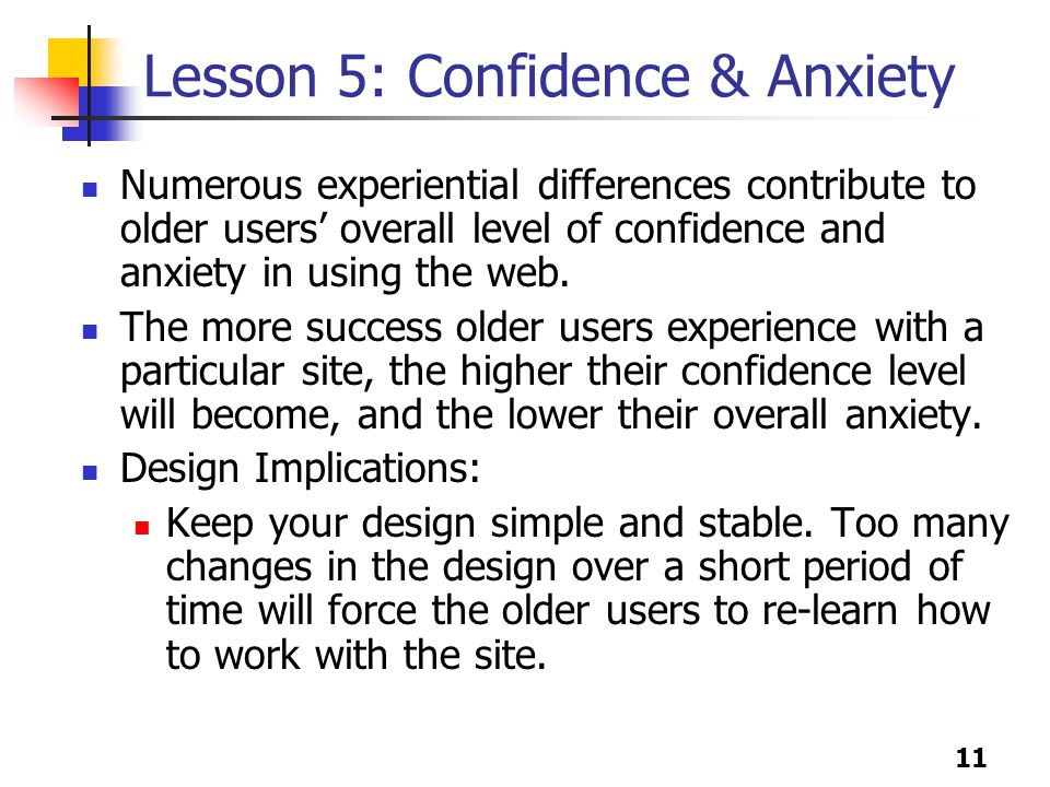 11 Lesson 5: Confidence & Anxiety Numerous experiential differences contribute to older users' overall level of confidence and anxiety in using the web.