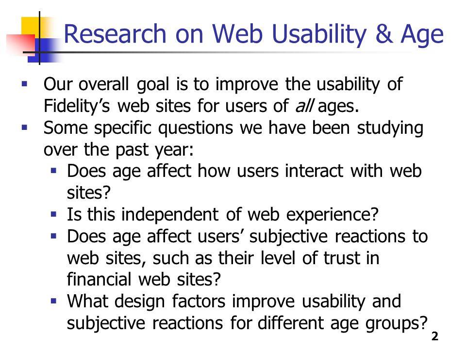 2 Research on Web Usability & Age  Our overall goal is to improve the usability of Fidelity's web sites for users of all ages.