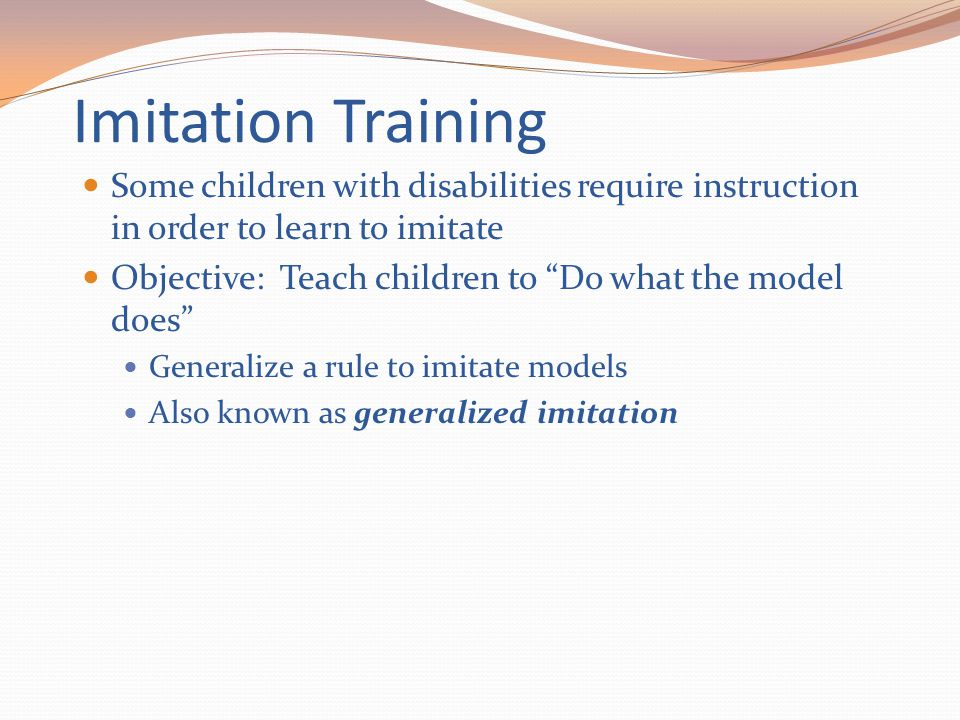 "Imitation Training Some children with disabilities require instruction in order to learn to imitate Objective: Teach children to ""Do what the model do"