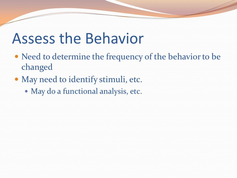 Assess the Behavior Need to determine the frequency of the behavior to be changed May need to identify stimuli, etc. May do a functional analysis, etc