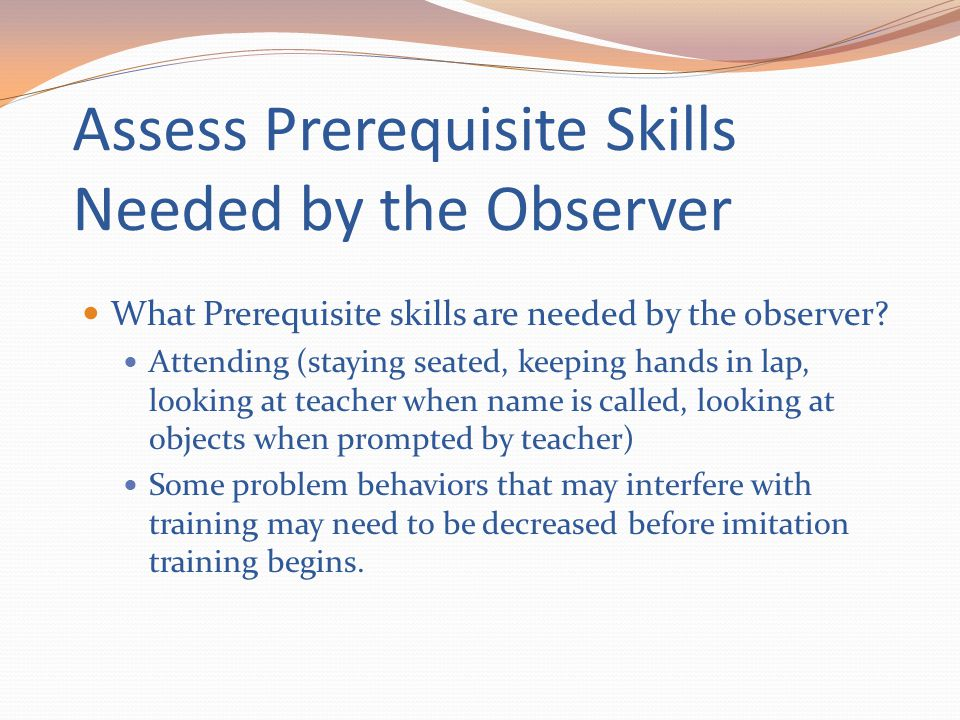 Assess Prerequisite Skills Needed by the Observer What Prerequisite skills are needed by the observer? Attending (staying seated, keeping hands in lap