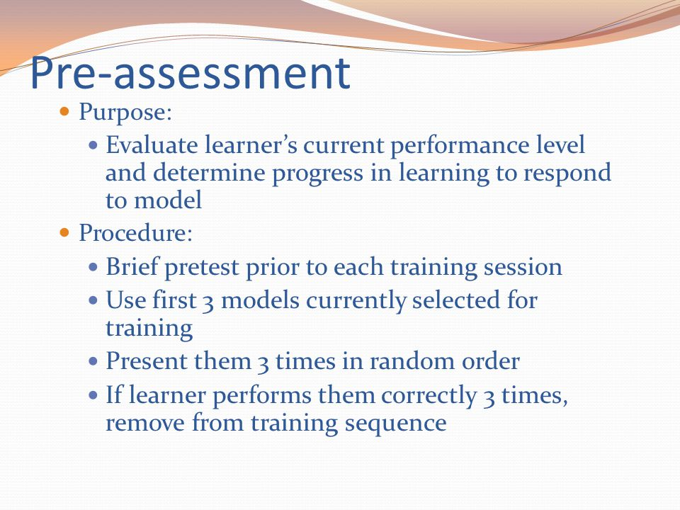 Pre-assessment Purpose: Evaluate learner's current performance level and determine progress in learning to respond to model Procedure: Brief pretest p