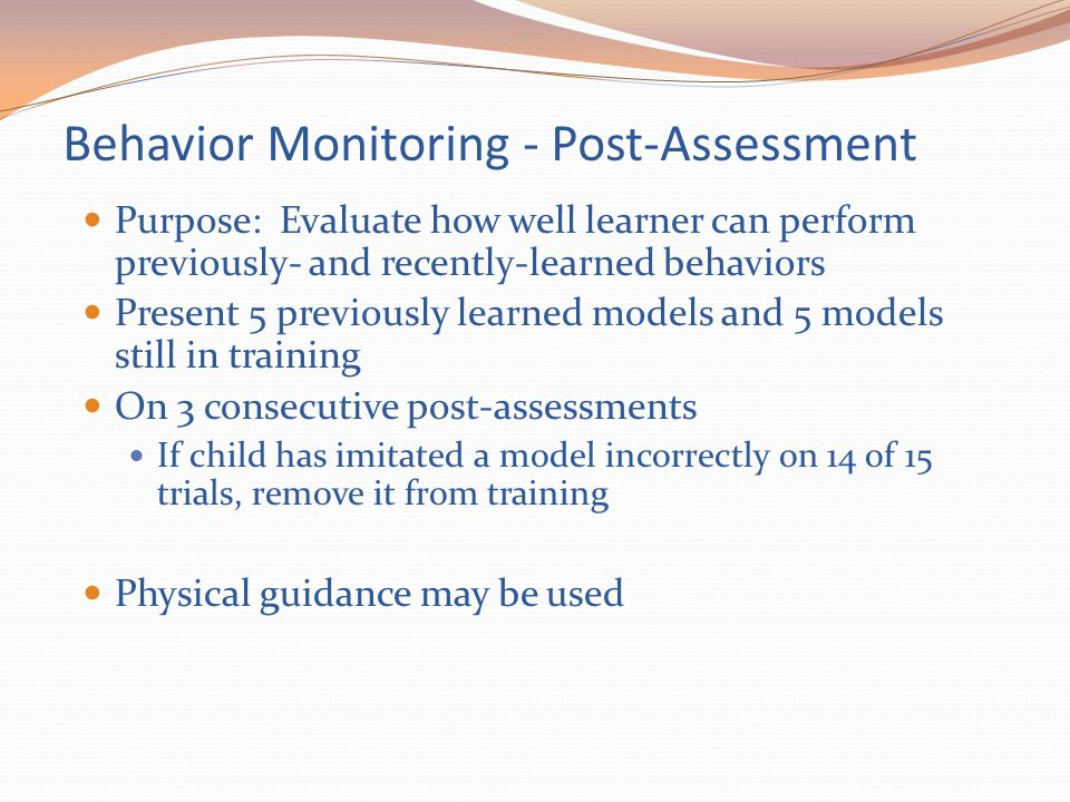 Behavior Monitoring - Post-Assessment Purpose: Evaluate how well learner can perform previously- and recently-learned behaviors Present 5 previously l