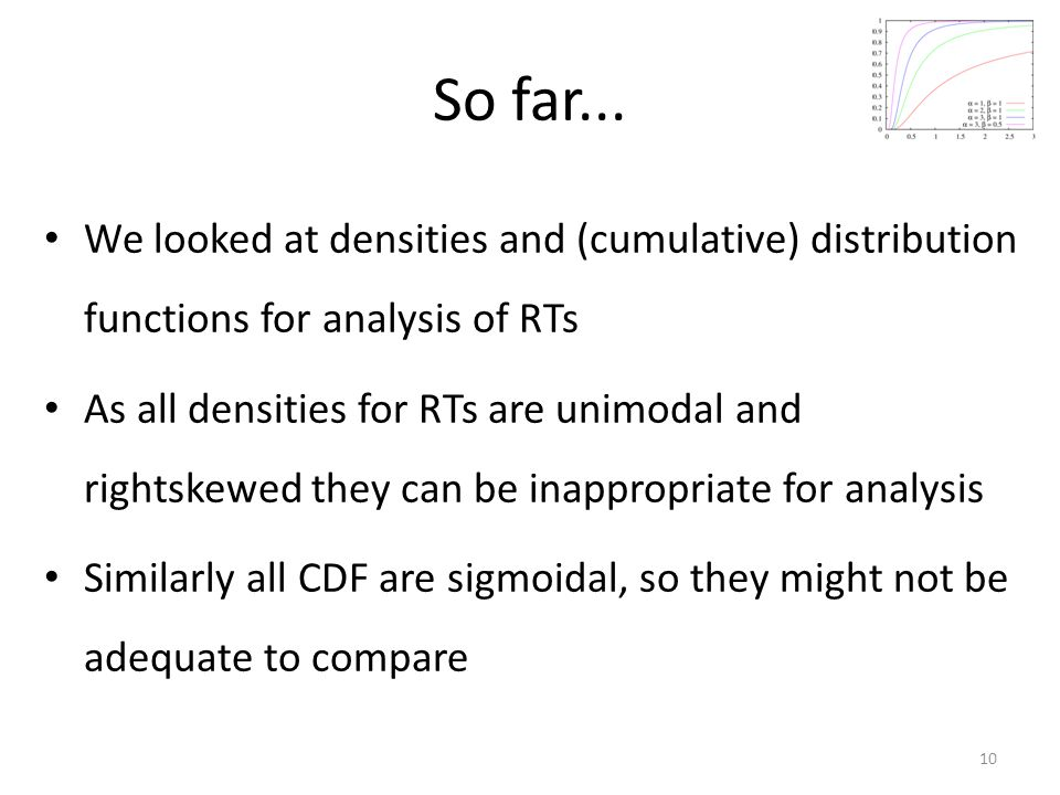 So far... We looked at densities and (cumulative) distribution functions for analysis of RTs As all densities for RTs are unimodal and rightskewed the