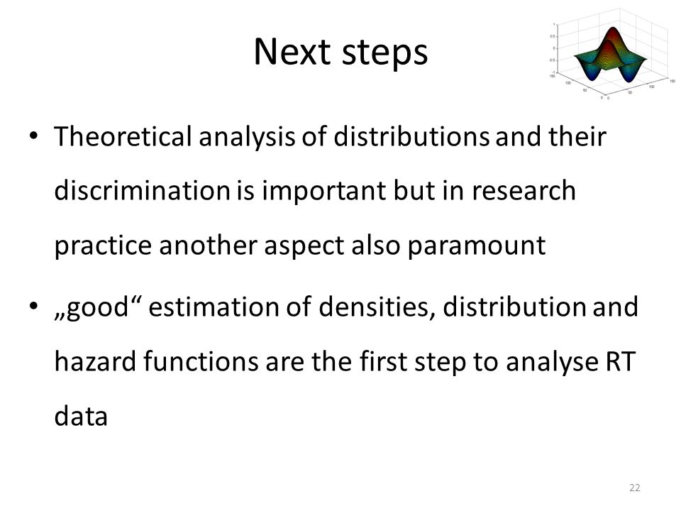 "Next steps Theoretical analysis of distributions and their discrimination is important but in research practice another aspect also paramount ""good estimation of densities, distribution and hazard functions are the first step to analyse RT data 22"