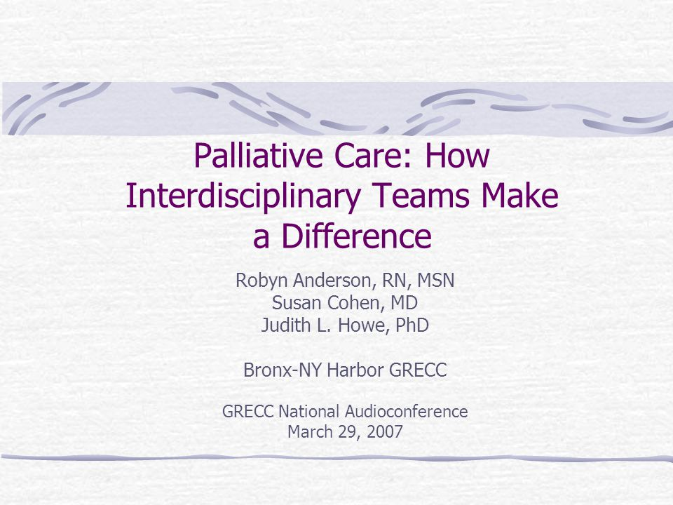 Palliative Care: How Interdisciplinary Teams Make a Difference Robyn Anderson, RN, MSN Susan Cohen, MD Judith L.