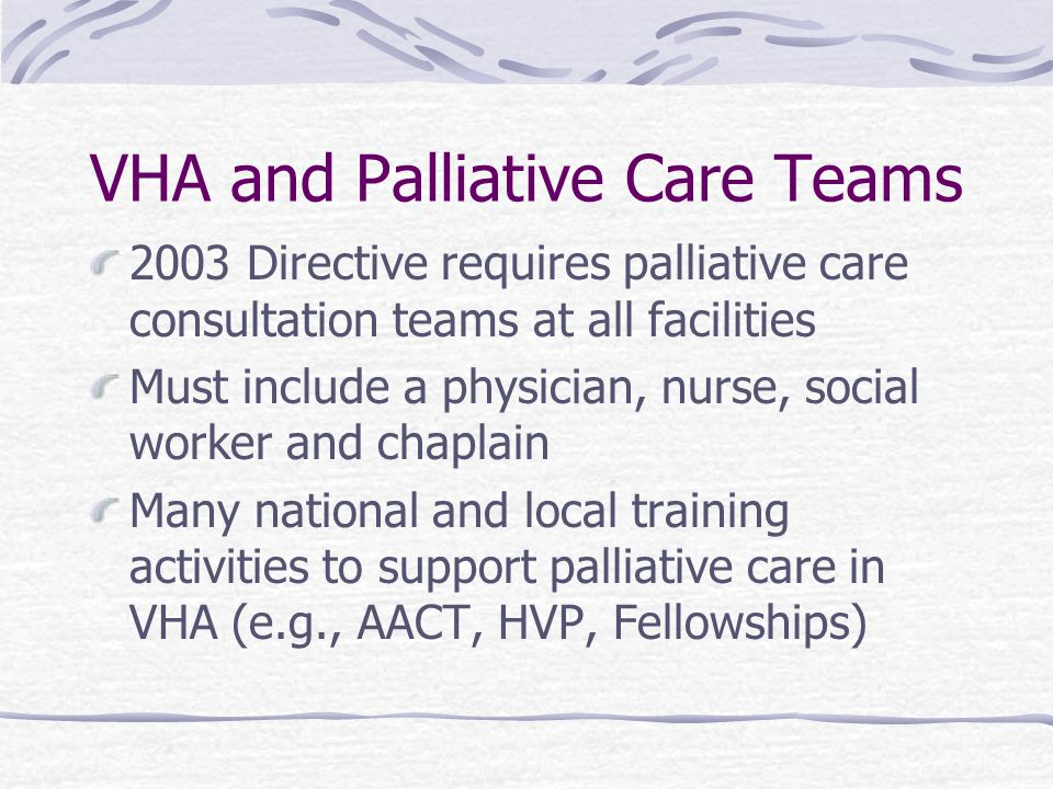 VHA and Palliative Care Teams 2003 Directive requires palliative care consultation teams at all facilities Must include a physician, nurse, social worker and chaplain Many national and local training activities to support palliative care in VHA (e.g., AACT, HVP, Fellowships)