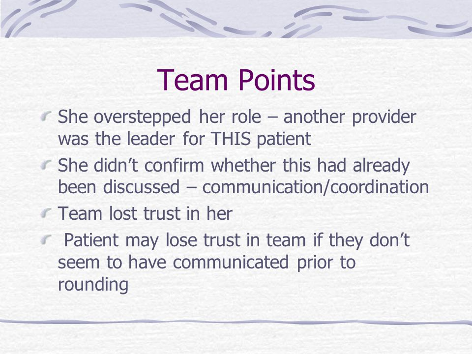 Team Points She overstepped her role – another provider was the leader for THIS patient She didn't confirm whether this had already been discussed – communication/coordination Team lost trust in her Patient may lose trust in team if they don't seem to have communicated prior to rounding