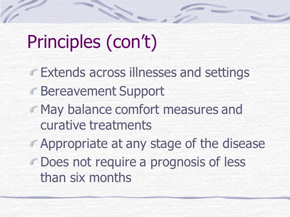 Principles (con't) Extends across illnesses and settings Bereavement Support May balance comfort measures and curative treatments Appropriate at any stage of the disease Does not require a prognosis of less than six months