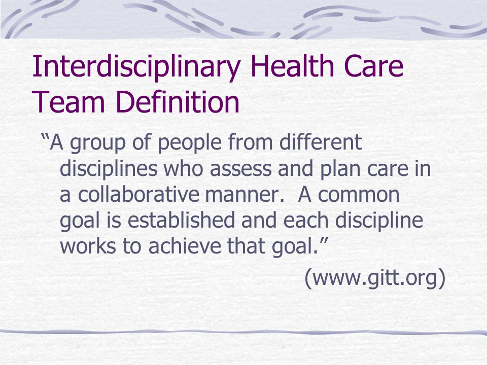 Interdisciplinary Health Care Team Definition A group of people from different disciplines who assess and plan care in a collaborative manner.