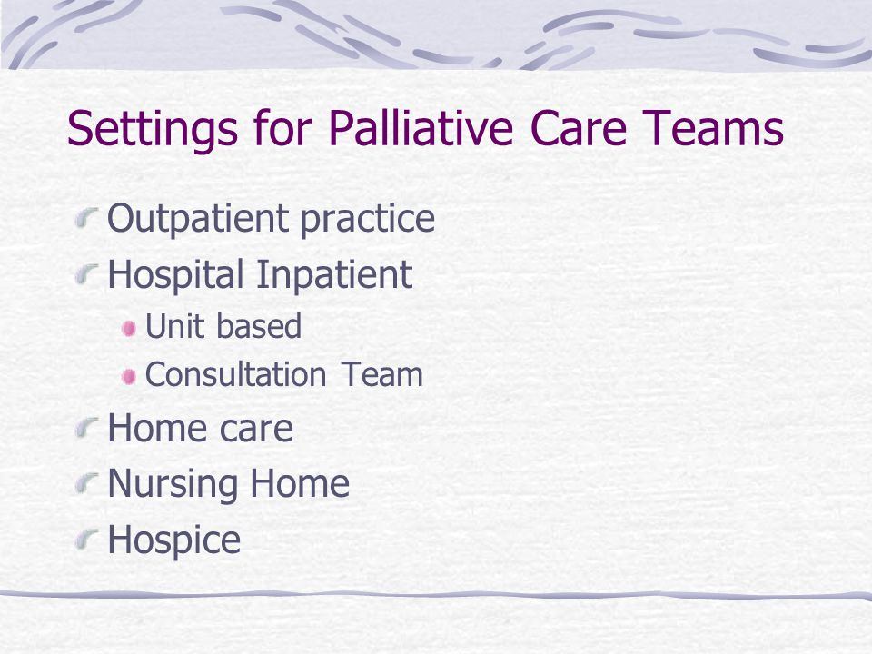 Settings for Palliative Care Teams Outpatient practice Hospital Inpatient Unit based Consultation Team Home care Nursing Home Hospice
