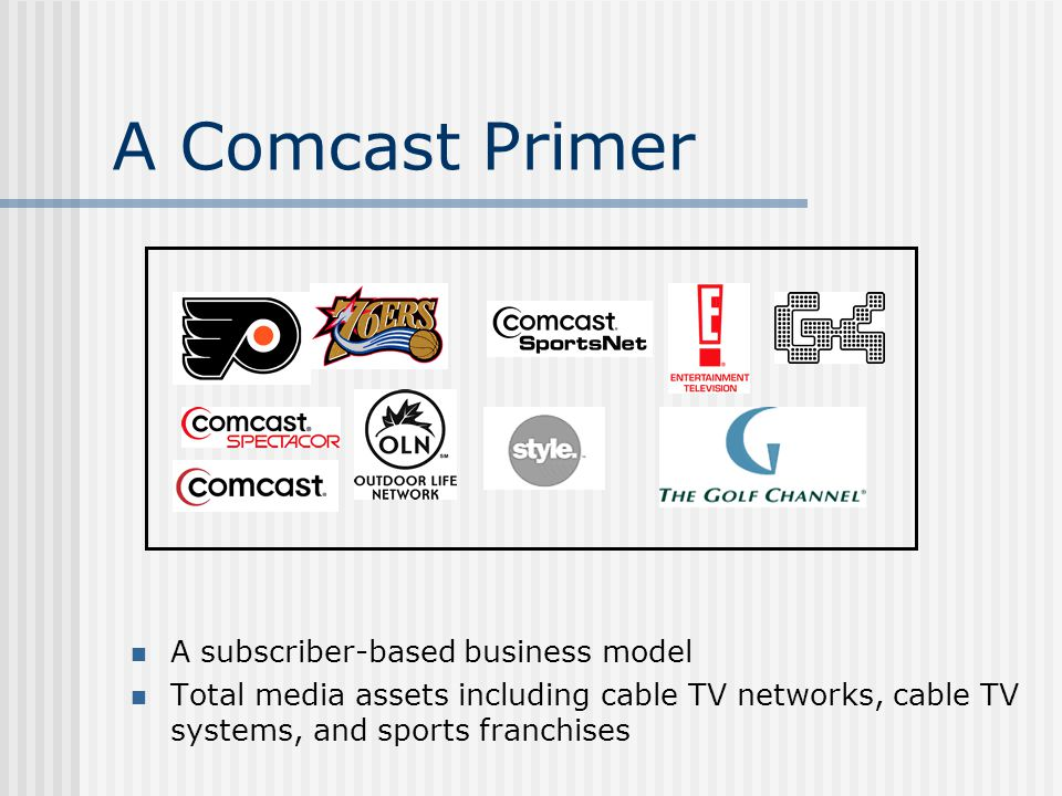 A Comcast Primer A subscriber-based business model Total media assets including cable TV networks, cable TV systems, and sports franchises