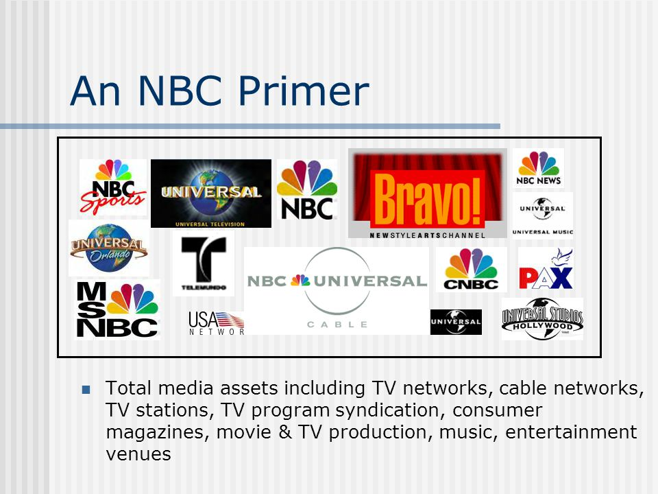 An NBC Primer Total media assets including TV networks, cable networks, TV stations, TV program syndication, consumer magazines, movie & TV production, music, entertainment venues