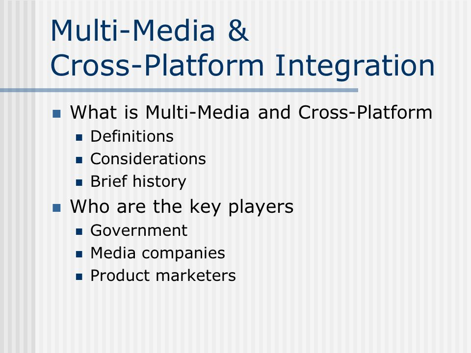 Multi-Media & Cross-Platform Integration What is Multi-Media and Cross-Platform Definitions Considerations Brief history Who are the key players Government Media companies Product marketers