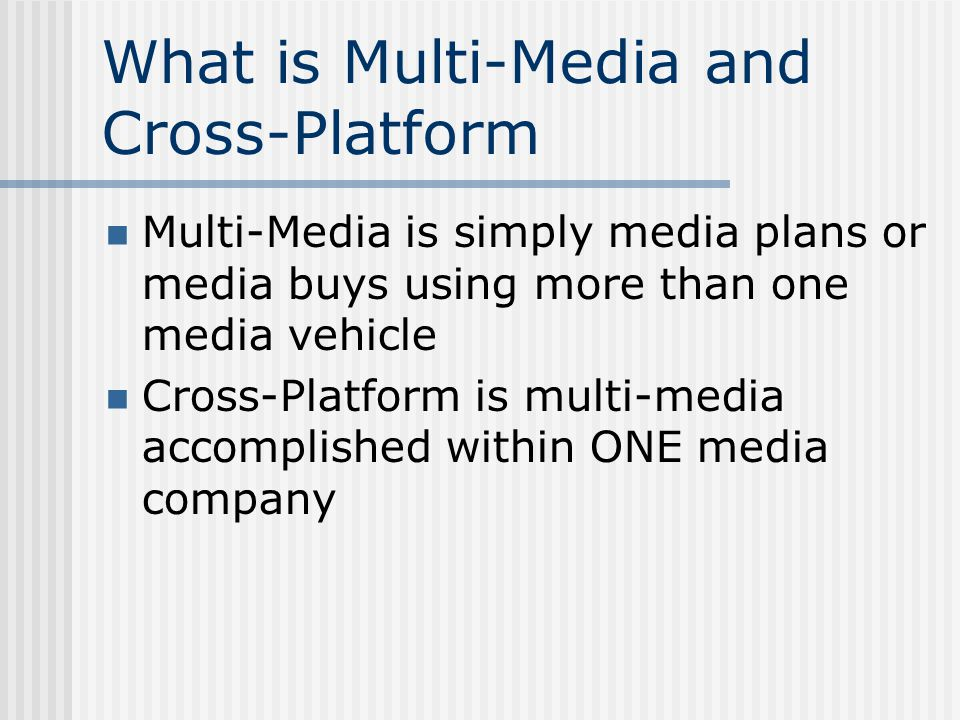 What is Multi-Media and Cross-Platform Multi-Media is simply media plans or media buys using more than one media vehicle Cross-Platform is multi-media accomplished within ONE media company