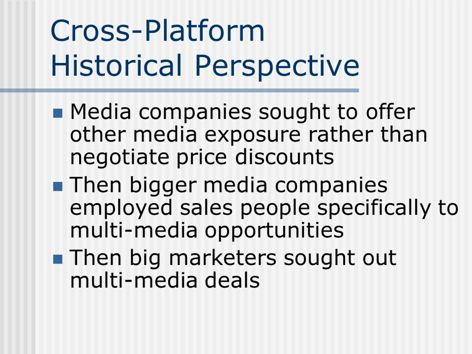 Cross-Platform Historical Perspective Media companies sought to offer other media exposure rather than negotiate price discounts Then bigger media companies employed sales people specifically to multi-media opportunities Then big marketers sought out multi-media deals