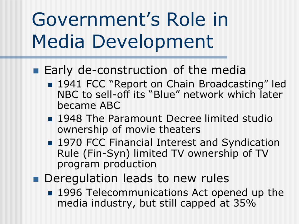 Government's Role in Media Development Early de-construction of the media 1941 FCC Report on Chain Broadcasting led NBC to sell-off its Blue network which later became ABC 1948 The Paramount Decree limited studio ownership of movie theaters 1970 FCC Financial Interest and Syndication Rule (Fin-Syn) limited TV ownership of TV program production Deregulation leads to new rules 1996 Telecommunications Act opened up the media industry, but still capped at 35%