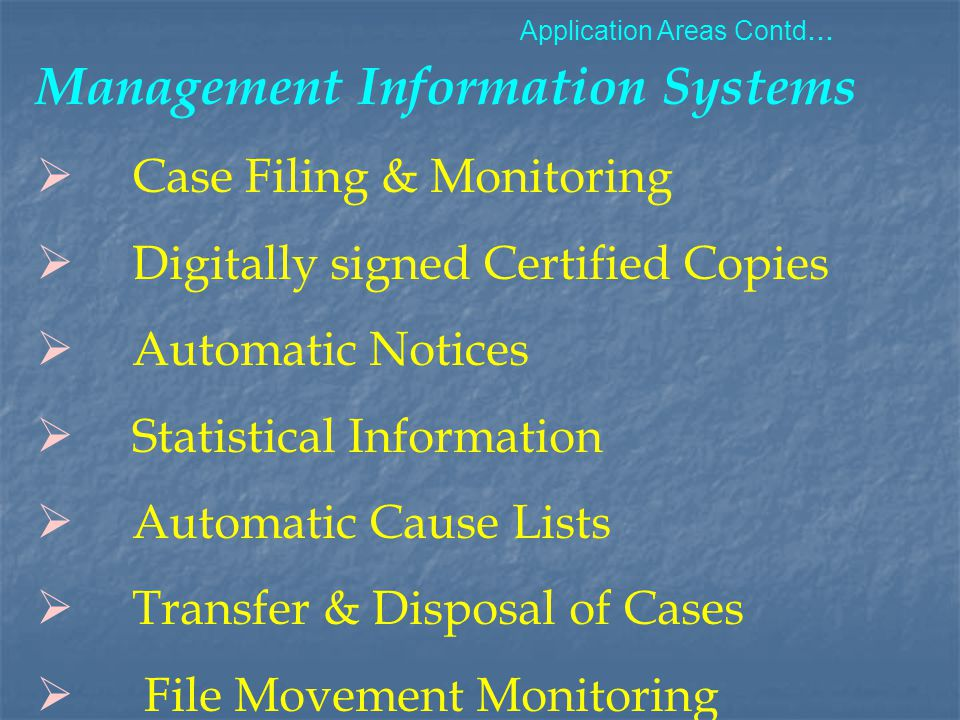 Management Information Systems  Case Filing & Monitoring  Digitally signed Certified Copies  Automatic Notices  Statistical Information  Automatic Cause Lists  Transfer & Disposal of Cases  File Movement Monitoring Application Areas Contd...