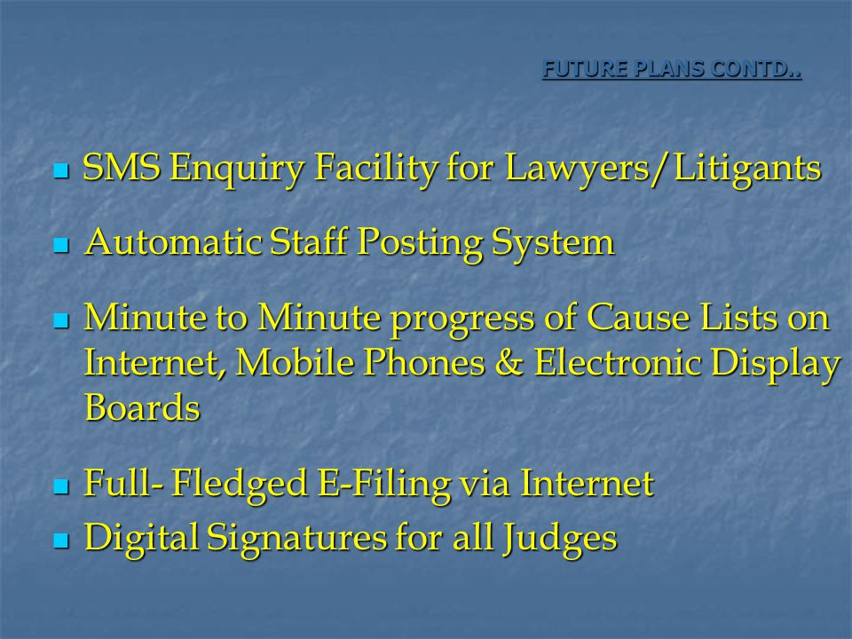 SMS Enquiry Facility for Lawyers/Litigants SMS Enquiry Facility for Lawyers/Litigants Automatic Staff Posting System Automatic Staff Posting System Minute to Minute progress of Cause Lists on Internet, Mobile Phones & Electronic Display Boards Minute to Minute progress of Cause Lists on Internet, Mobile Phones & Electronic Display Boards Full- Fledged E-Filing via Internet Full- Fledged E-Filing via Internet Digital Signatures for all Judges Digital Signatures for all Judges FUTURE PLANS CONTD..