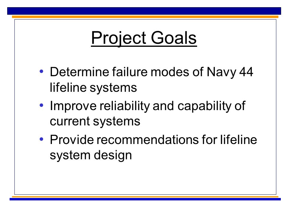 Project Goals Determine failure modes of Navy 44 lifeline systems Improve reliability and capability of current systems Provide recommendations for lifeline system design