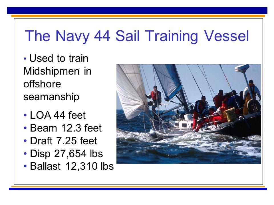 The Navy 44 Sail Training Vessel Used to train Midshipmen in offshore seamanship LOA 44 feet Beam 12.3 feet Draft 7.25 feet Disp 27,654 lbs Ballast 12,310 lbs