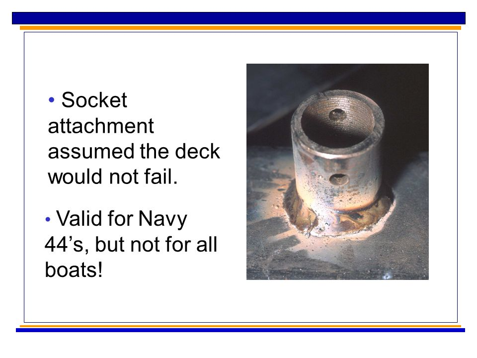 Socket attachment assumed the deck would not fail. Valid for Navy 44's, but not for all boats!