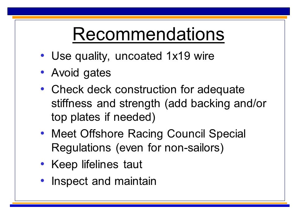 Recommendations Use quality, uncoated 1x19 wire Avoid gates Check deck construction for adequate stiffness and strength (add backing and/or top plates if needed) Meet Offshore Racing Council Special Regulations (even for non-sailors) Keep lifelines taut Inspect and maintain