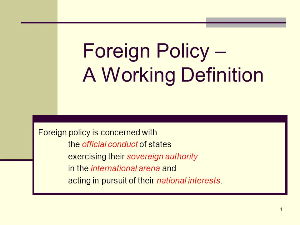 1 Foreign Policy – A Working Definition Foreign policy is concerned with the official conduct of states exercising their sovereign authority in the international arena and acting in pursuit of their national interests.