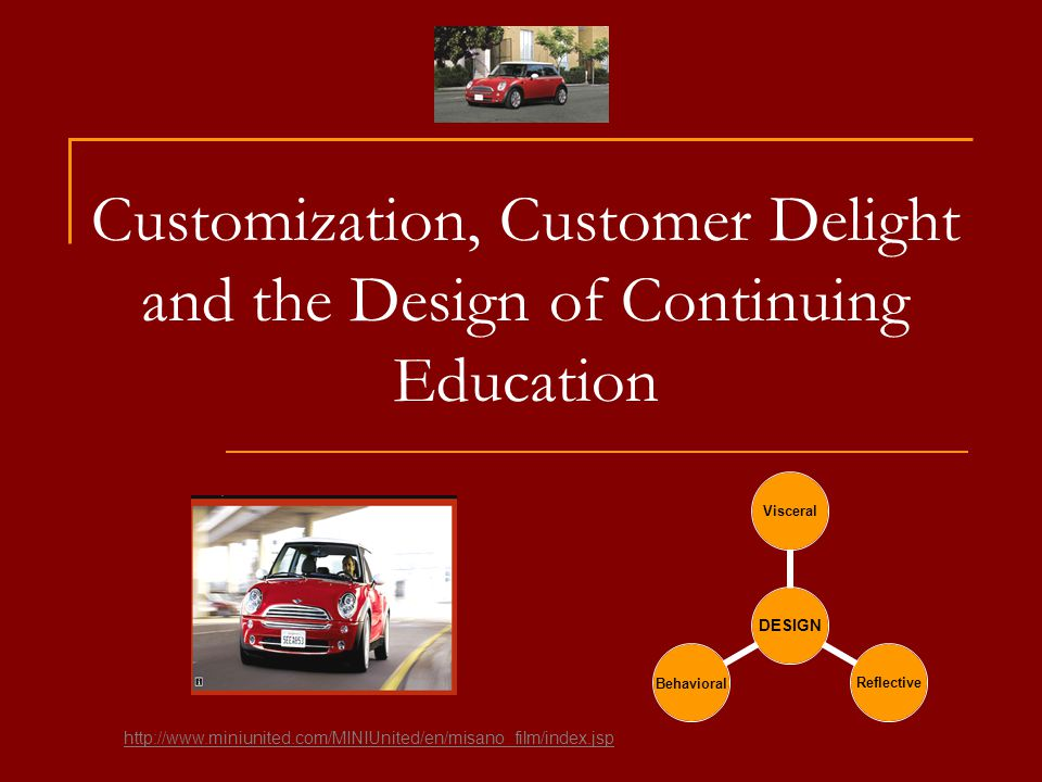 Customization, Customer Delight and the Design of Continuing Education DESIGN Visceral ReflectiveBehavioral http://www.miniunited.com/MINIUnited/en/misano_film/index.jsp