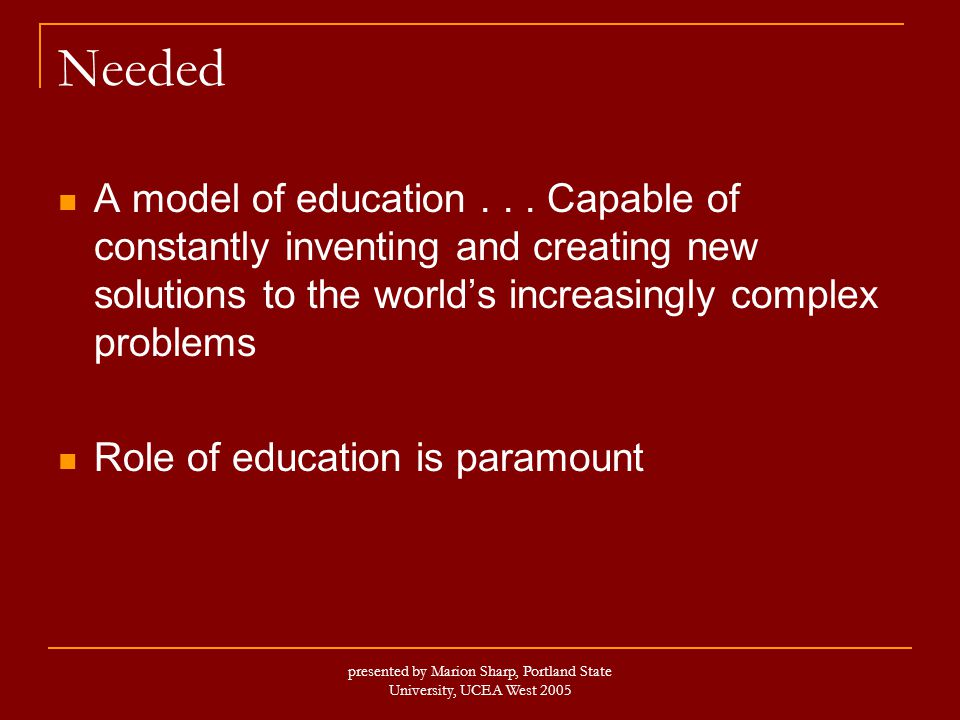 presented by Marion Sharp, Portland State University, UCEA West 2005 Needed A model of education...