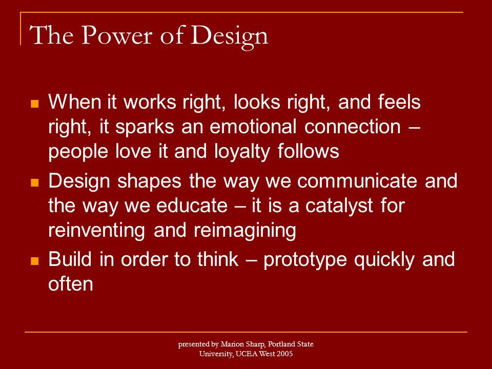 presented by Marion Sharp, Portland State University, UCEA West 2005 The Power of Design When it works right, looks right, and feels right, it sparks an emotional connection – people love it and loyalty follows Design shapes the way we communicate and the way we educate – it is a catalyst for reinventing and reimagining Build in order to think – prototype quickly and often