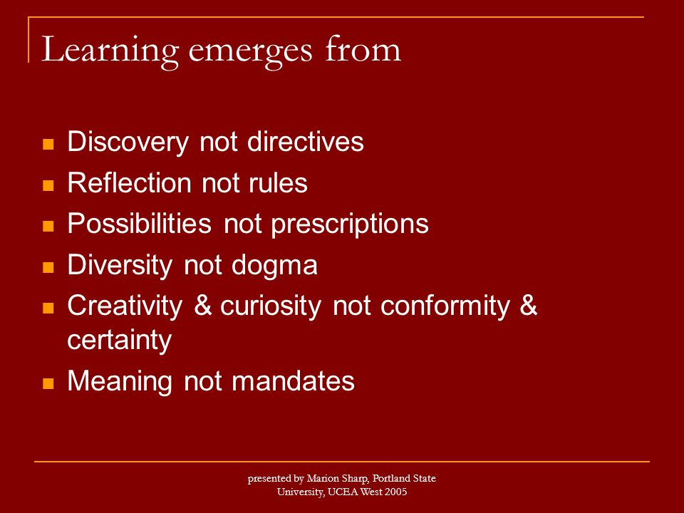 presented by Marion Sharp, Portland State University, UCEA West 2005 Learning emerges from Discovery not directives Reflection not rules Possibilities not prescriptions Diversity not dogma Creativity & curiosity not conformity & certainty Meaning not mandates