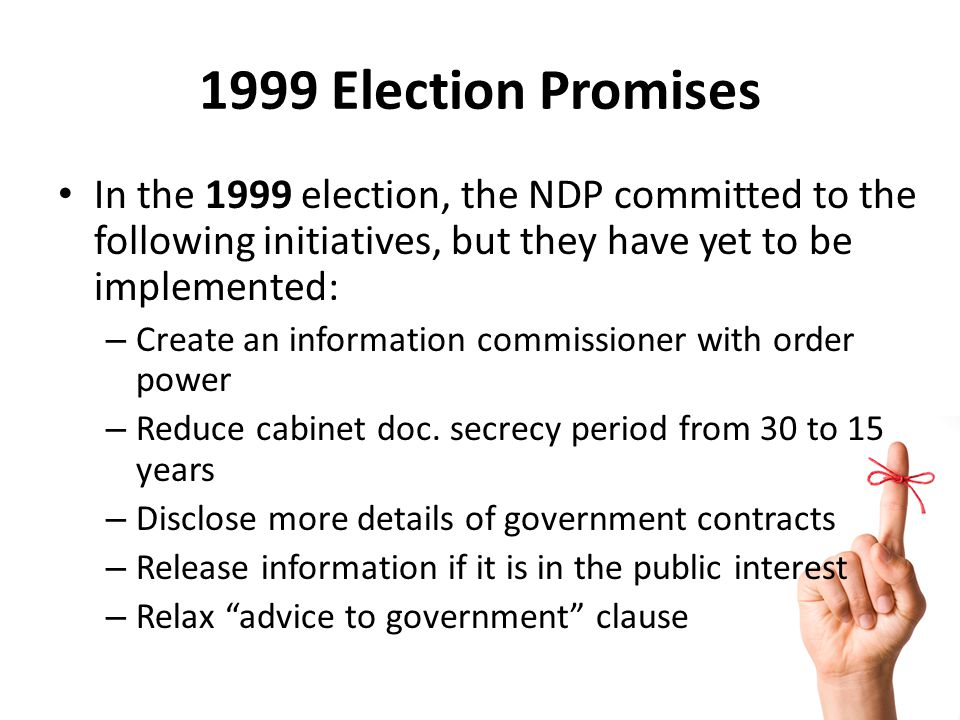 1999 Election Promises In the 1999 election, the NDP committed to the following initiatives, but they have yet to be implemented: – Create an information commissioner with order power – Reduce cabinet doc.
