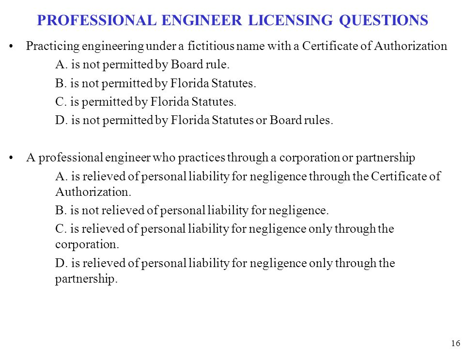 16 PROFESSIONAL ENGINEER LICENSING QUESTIONS Practicing engineering under a fictitious name with a Certificate of Authorization A. is not permitted by