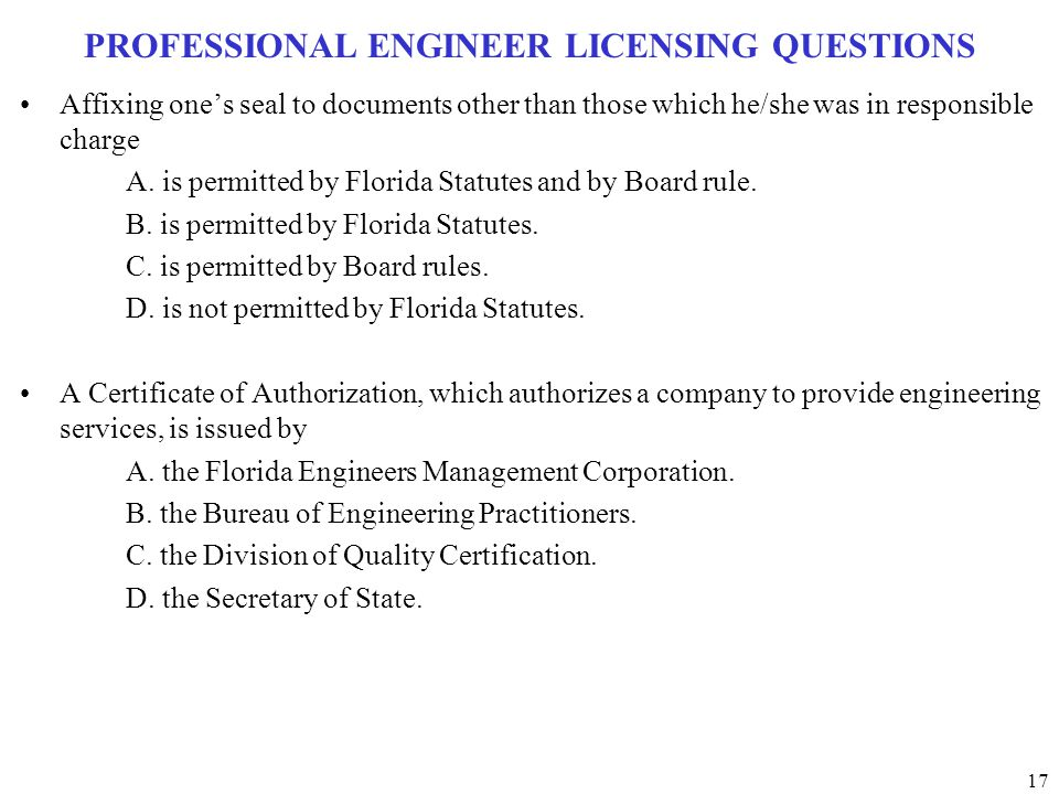 17 PROFESSIONAL ENGINEER LICENSING QUESTIONS Affixing one's seal to documents other than those which he/she was in responsible charge A. is permitted