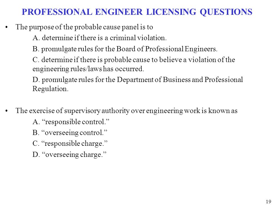 19 PROFESSIONAL ENGINEER LICENSING QUESTIONS The purpose of the probable cause panel is to A. determine if there is a criminal violation. B. promulgat
