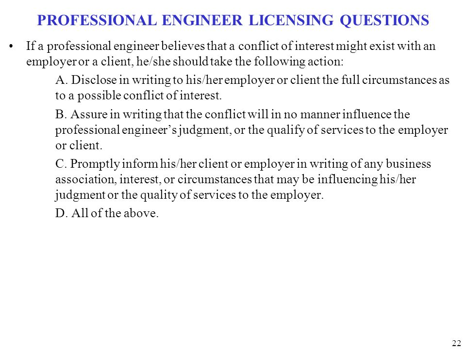 22 PROFESSIONAL ENGINEER LICENSING QUESTIONS If a professional engineer believes that a conflict of interest might exist with an employer or a client,