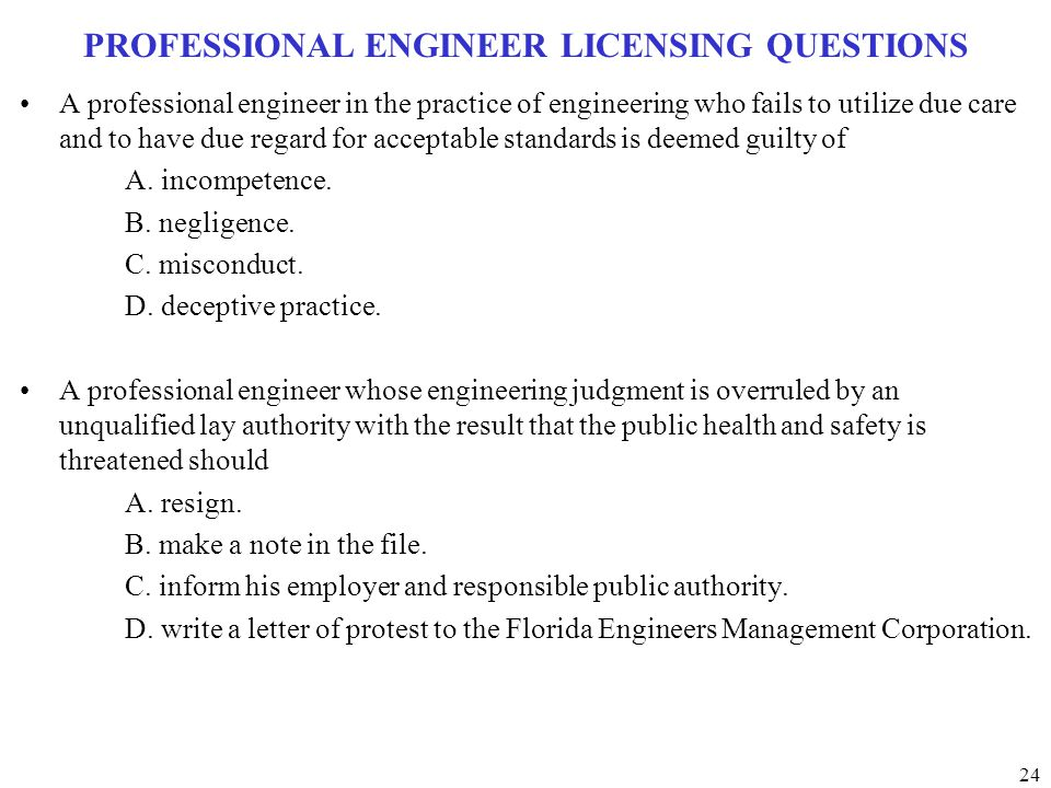 24 PROFESSIONAL ENGINEER LICENSING QUESTIONS A professional engineer in the practice of engineering who fails to utilize due care and to have due rega