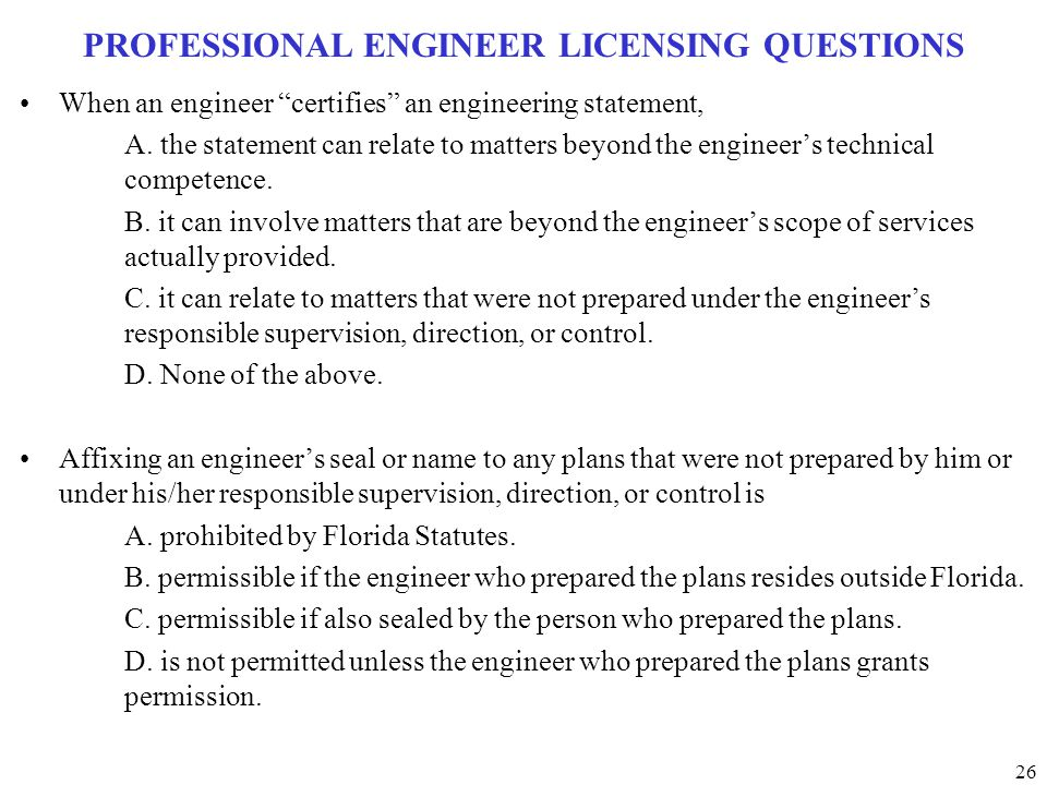 "26 PROFESSIONAL ENGINEER LICENSING QUESTIONS When an engineer ""certifies"" an engineering statement, A. the statement can relate to matters beyond the"