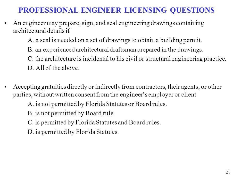 27 PROFESSIONAL ENGINEER LICENSING QUESTIONS An engineer may prepare, sign, and seal engineering drawings containing architectural details if A. a sea