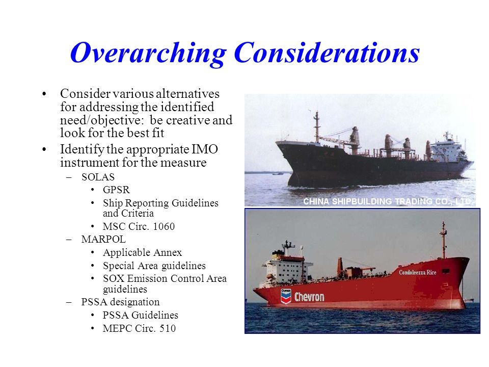 Overarching Considerations Consider various alternatives for addressing the identified need/objective: be creative and look for the best fit Identify the appropriate IMO instrument for the measure –SOLAS GPSR Ship Reporting Guidelines and Criteria MSC Circ.