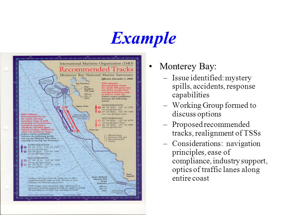 Example Monterey Bay: –Issue identified: mystery spills, accidents, response capabilities –Working Group formed to discuss options –Proposed recommended tracks, realignment of TSSs –Considerations: navigation principles, ease of compliance, industry support, optics of traffic lanes along entire coast
