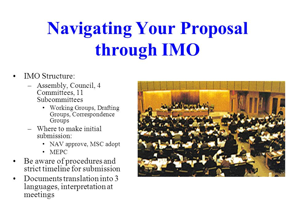 Navigating Your Proposal through IMO IMO Structure: –Assembly, Council, 4 Committees, 11 Subcommittees Working Groups, Drafting Groups, Correspondence Groups –Where to make initial submission: NAV approve, MSC adopt MEPC Be aware of procedures and strict timeline for submission Documents translation into 3 languages, interpretation at meetings