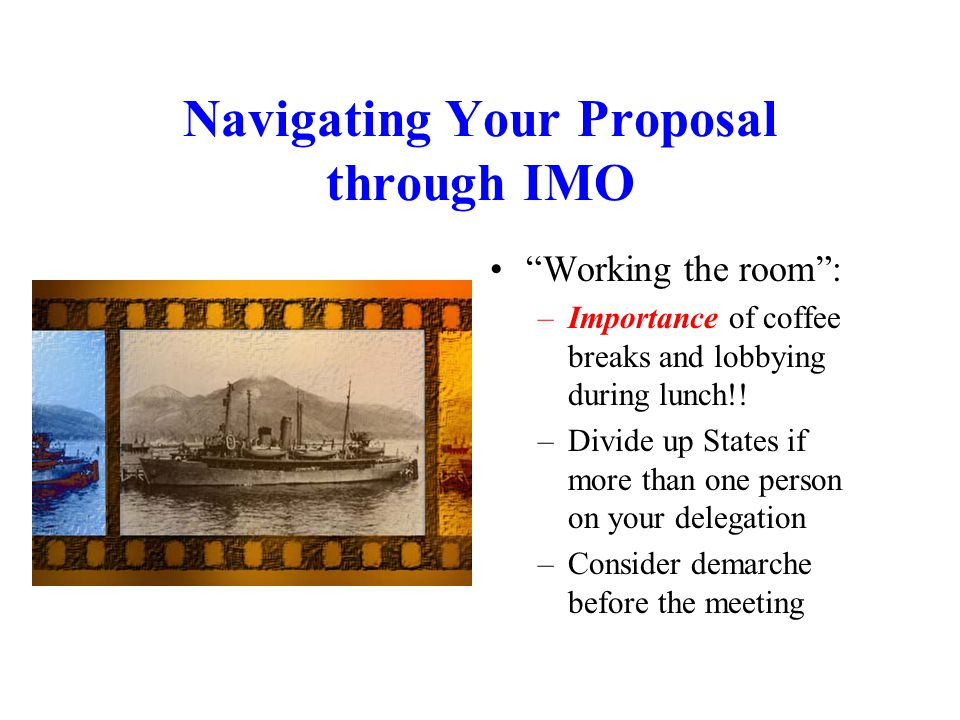 Navigating Your Proposal through IMO Working the room : –Importance of coffee breaks and lobbying during lunch!.
